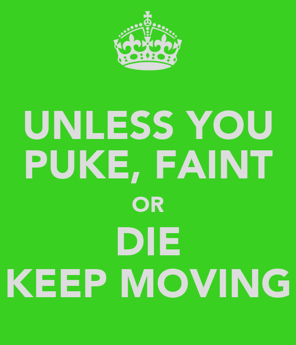 UNLESS YOU PUKE, FAINT OR DIE KEEP MOVING