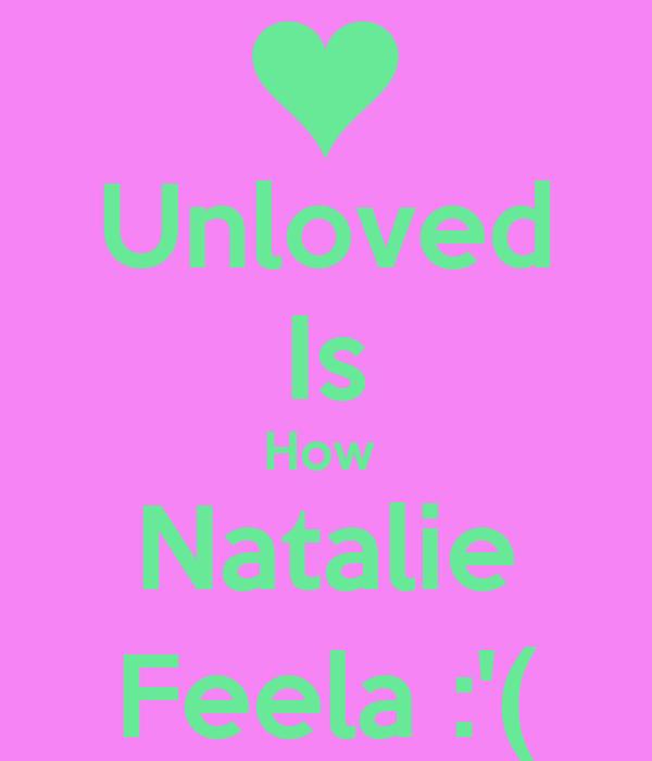 Unloved Is How  Natalie Feela :'(