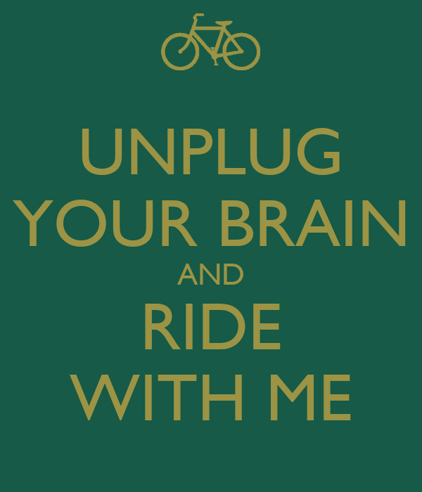 UNPLUG YOUR BRAIN AND RIDE WITH ME