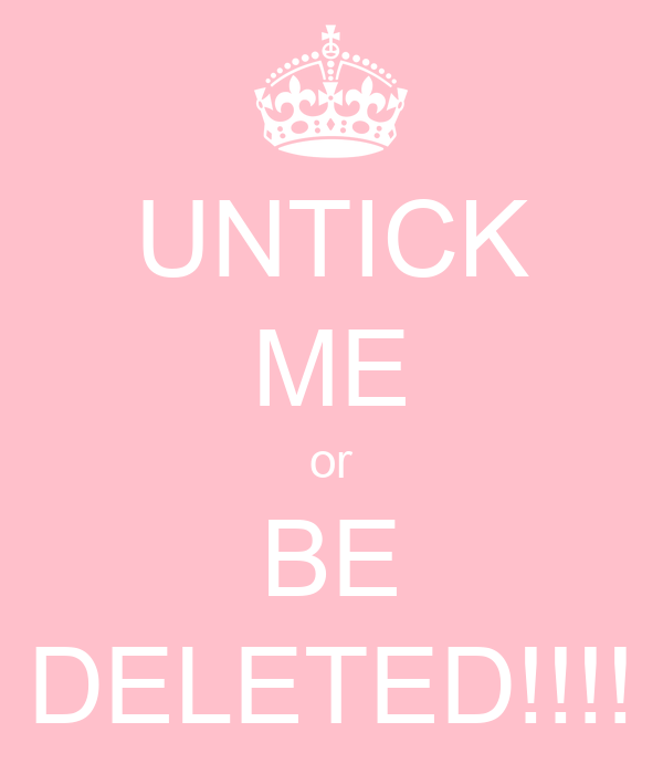 UNTICK ME or BE DELETED!!!!