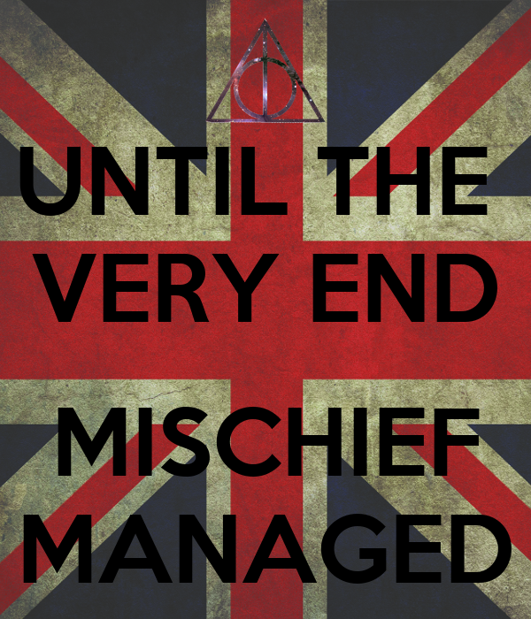 UNTIL THE  VERY END  MISCHIEF MANAGED