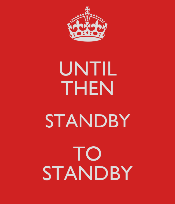 UNTIL THEN STANDBY TO STANDBY