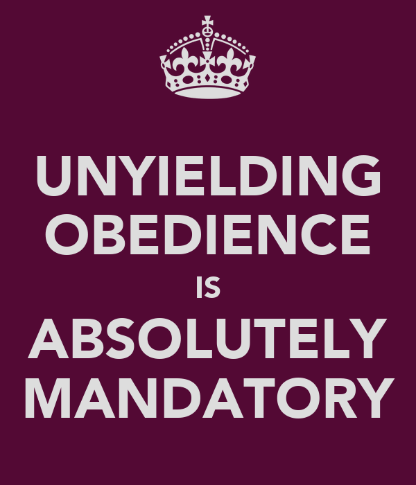 UNYIELDING OBEDIENCE IS ABSOLUTELY MANDATORY