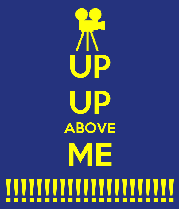 UP UP ABOVE ME !!!!!!!!!!!!!!!!!!!!!!