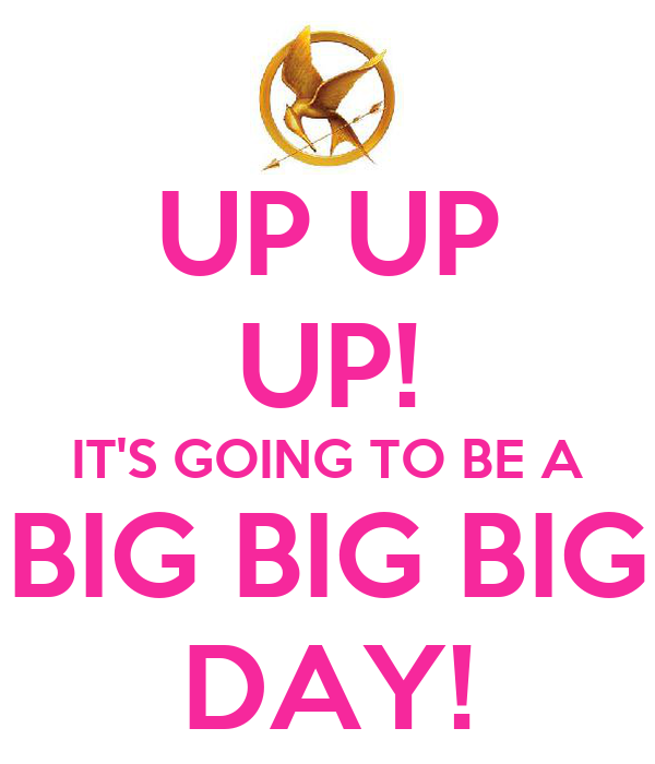 UP UP UP! IT'S GOING TO BE A BIG BIG BIG DAY!