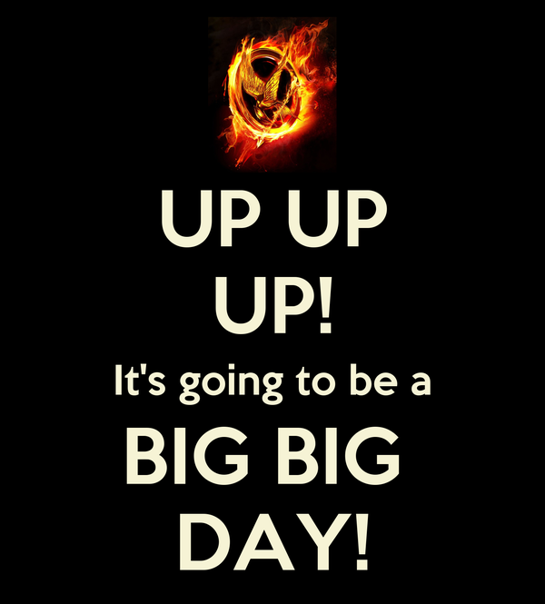 UP UP UP! It's going to be a BIG BIG  DAY!