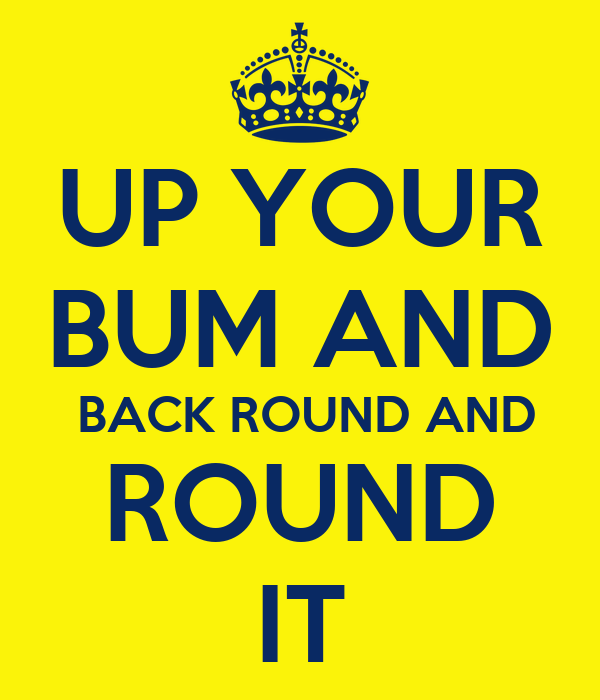 UP YOUR BUM AND  BACK ROUND AND ROUND IT