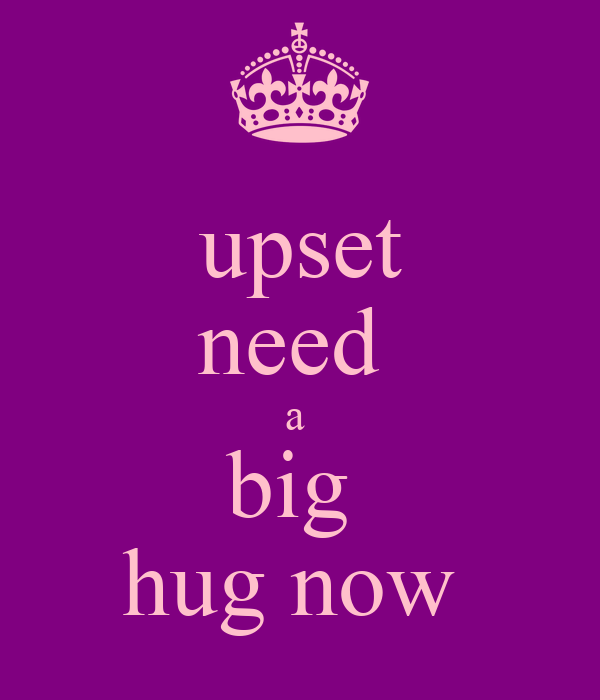 upset need  a  big  hug now