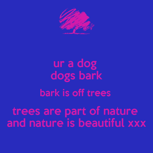 ur a dog  dogs bark bark is off trees  trees are part of nature  and nature is beautiful xxx