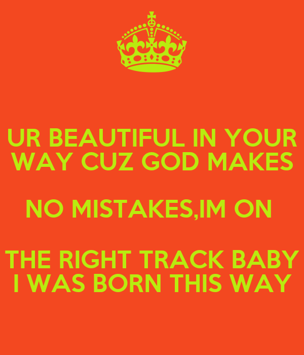 UR BEAUTIFUL IN YOUR WAY CUZ GOD MAKES NO MISTAKES,IM ON  THE RIGHT TRACK BABY I WAS BORN THIS WAY