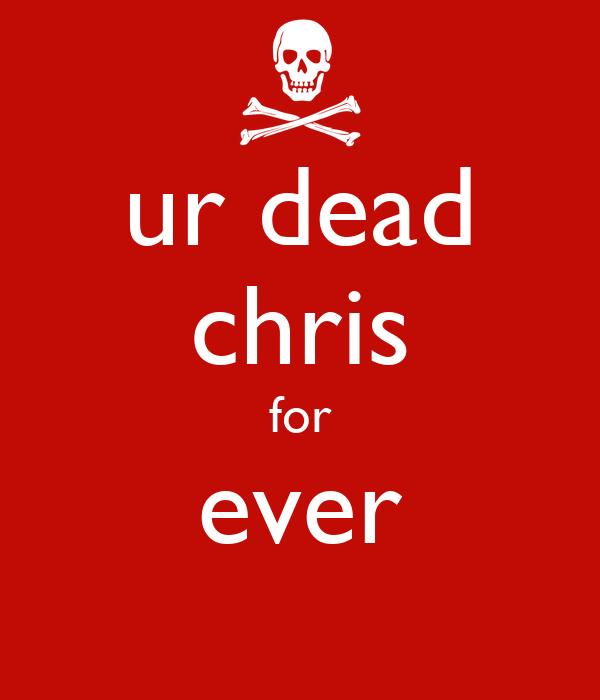 ur dead chris for ever