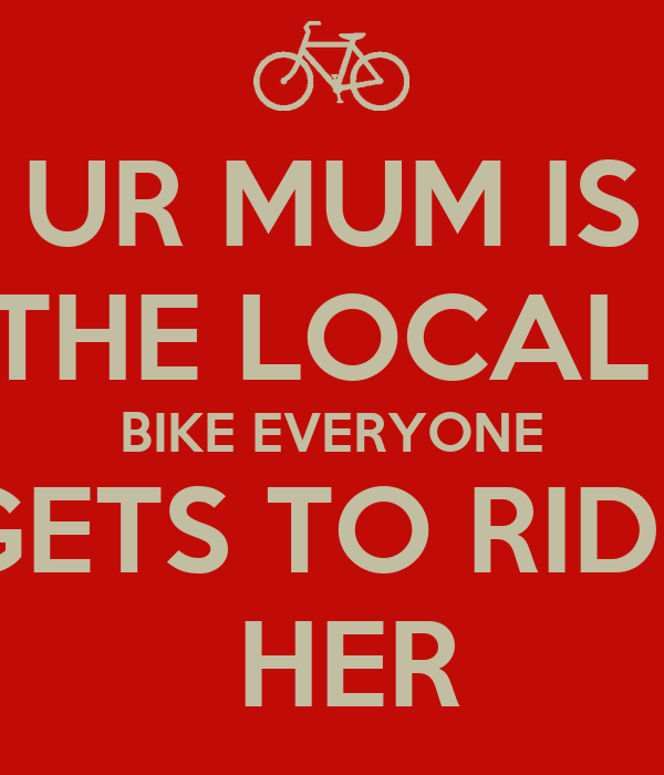 UR MUM IS THE LOCAL  BIKE EVERYONE GETS TO RIDE  HER