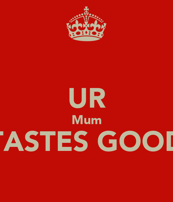 UR Mum TASTES GOOD