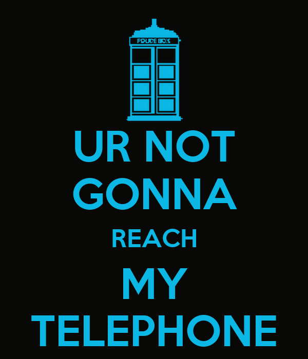UR NOT GONNA REACH MY TELEPHONE