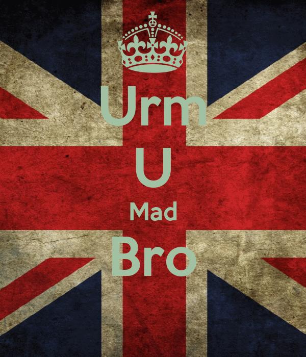 Urm U Mad Bro