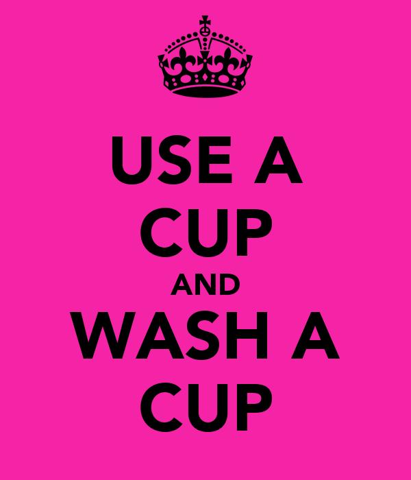 USE A CUP AND WASH A CUP