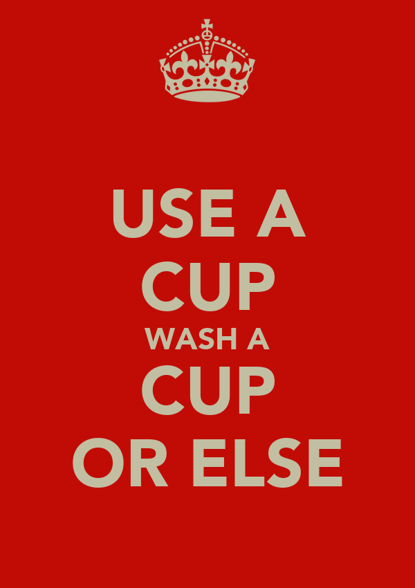 USE A CUP WASH A CUP OR ELSE