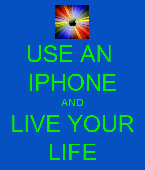 USE AN  IPHONE AND LIVE YOUR LIFE