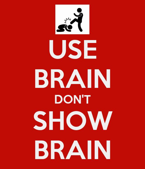 USE BRAIN DON'T SHOW BRAIN