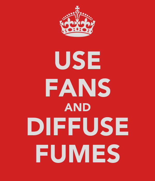 USE FANS AND DIFFUSE FUMES