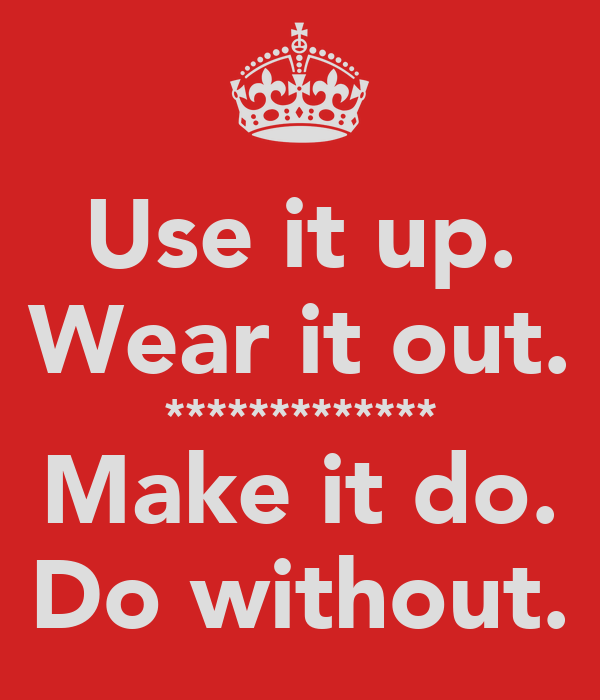 Use it up. Wear it out. ************* Make it do. Do without.