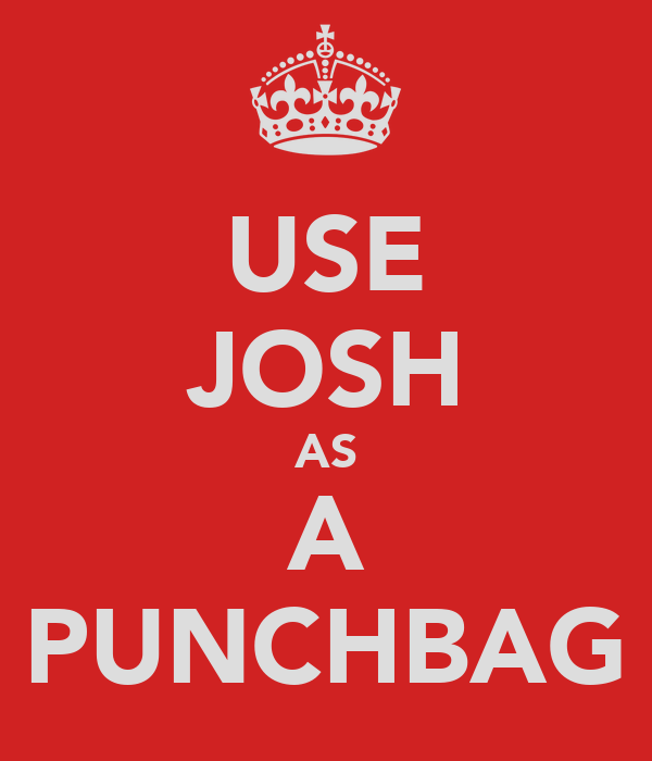 USE JOSH AS A PUNCHBAG