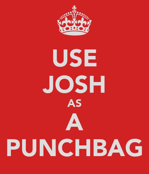 USE JOSH AS A PUNCHBAG