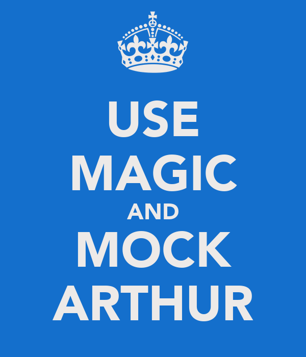 USE MAGIC AND MOCK ARTHUR