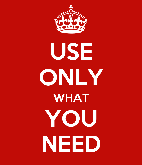 USE ONLY WHAT YOU NEED