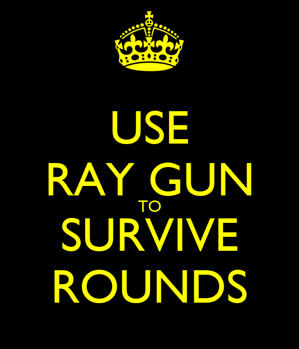 USE RAY GUN TO SURVIVE ROUNDS