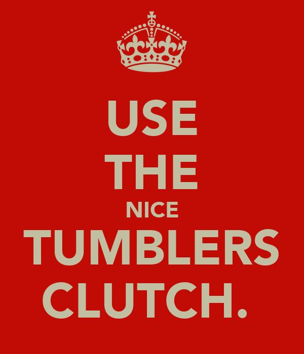 USE THE NICE TUMBLERS CLUTCH.