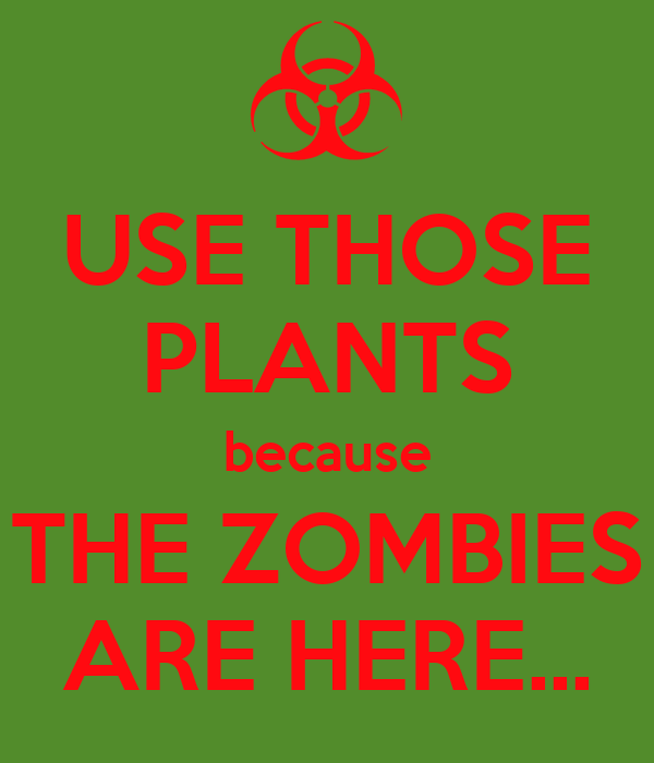 USE THOSE PLANTS because THE ZOMBIES ARE HERE...