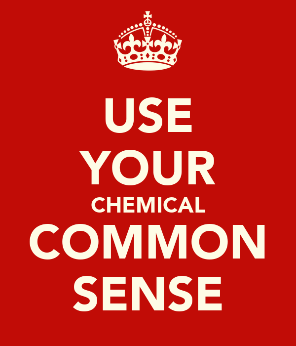 USE YOUR CHEMICAL COMMON SENSE