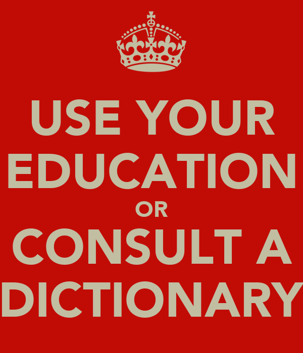 USE YOUR EDUCATION OR CONSULT A DICTIONARY