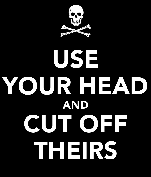USE YOUR HEAD AND CUT OFF THEIRS