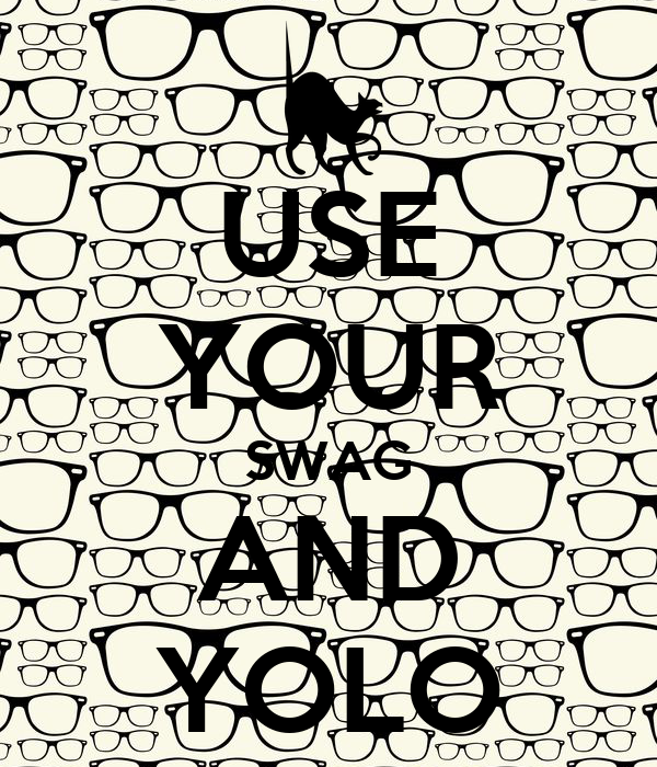 USE YOUR SWAG AND YOLO
