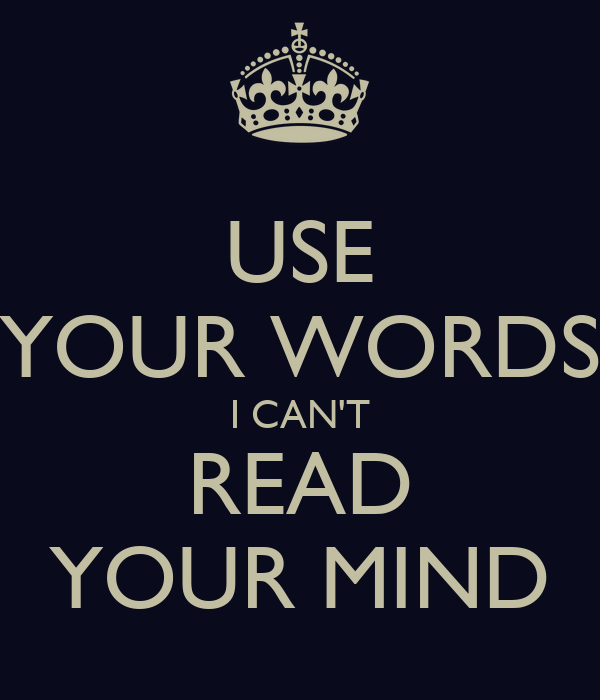 USE YOUR WORDS I CAN'T READ YOUR MIND