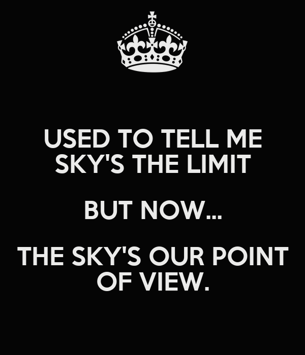 USED TO TELL ME SKY'S THE LIMIT BUT NOW... THE SKY'S OUR POINT OF VIEW.