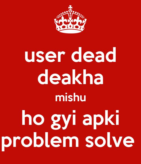user dead deakha mishu ho gyi apki problem solve