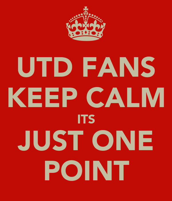 UTD FANS KEEP CALM ITS JUST ONE POINT