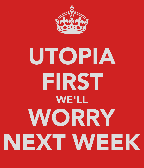 UTOPIA FIRST WE'LL WORRY NEXT WEEK