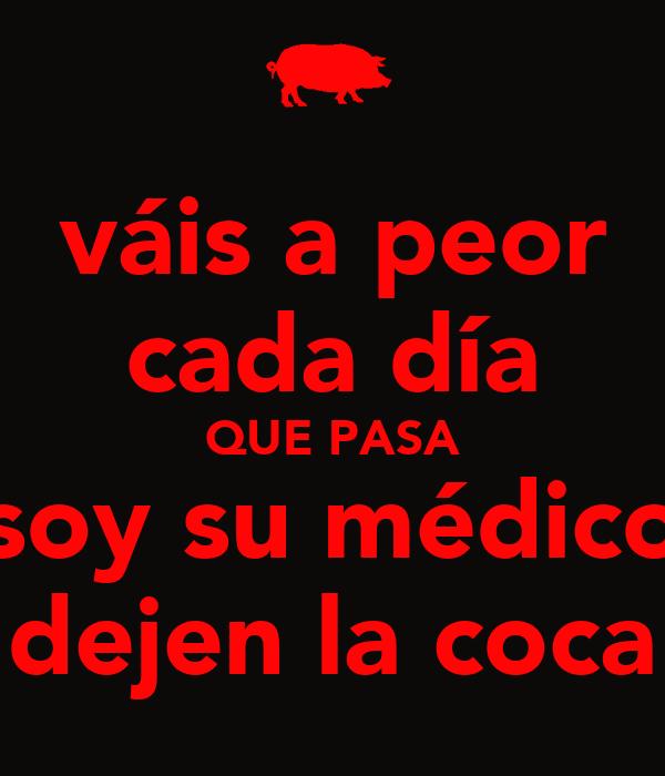 váis a peor cada día QUE PASA soy su médico dejen la coca