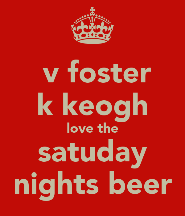 v foster k keogh love the satuday nights beer