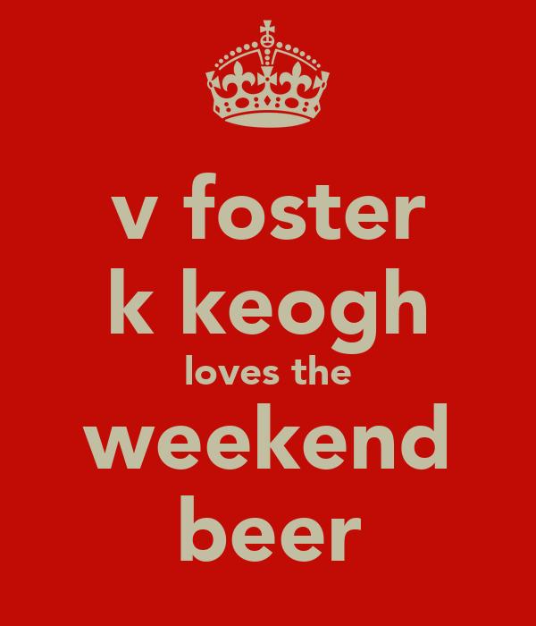 v foster k keogh loves the weekend beer