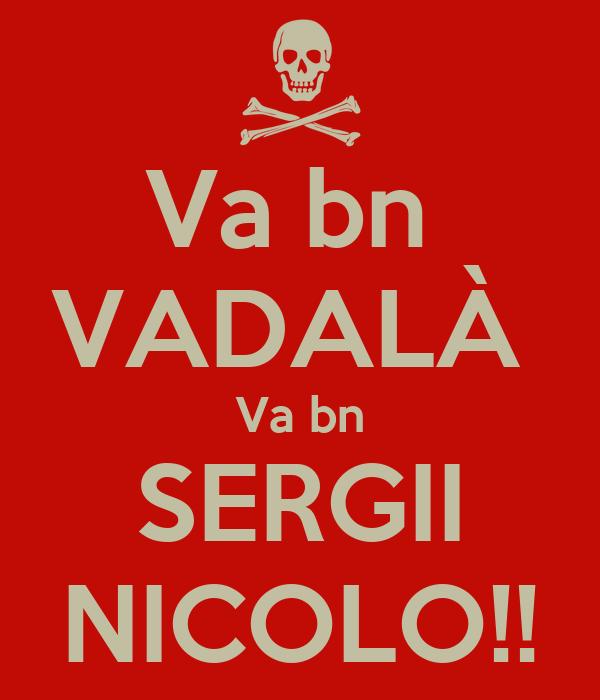 Va bn  VADALÀ  Va bn SERGII NICOLO!!