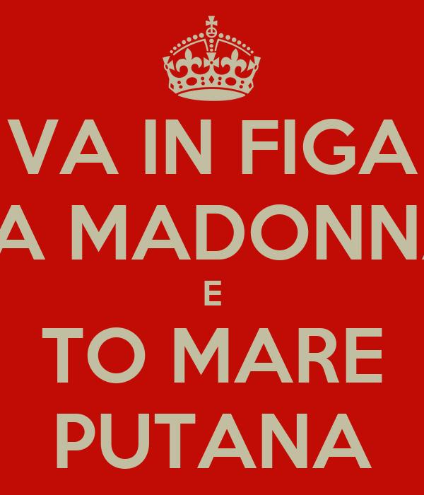 VA IN FIGA LA MADONNA E TO MARE PUTANA