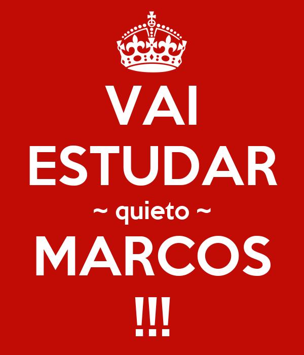 VAI ESTUDAR ~ quieto ~ MARCOS !!!