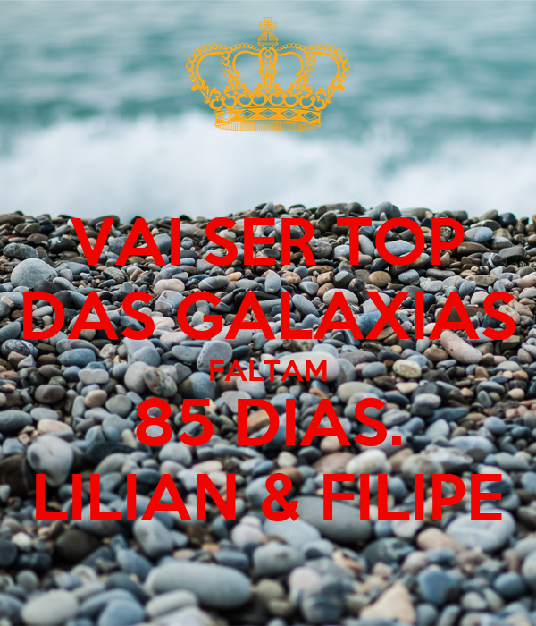 VAI SER TOP DAS GALAXIAS FALTAM 85 DIAS. LILIAN & FILIPE
