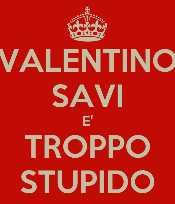 VALENTINO SAVI E' TROPPO STUPIDO