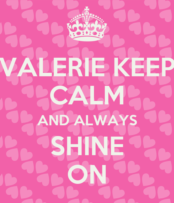 VALERIE KEEP CALM AND ALWAYS SHINE ON